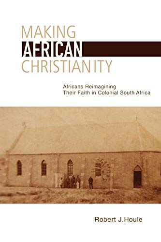 Making African Christianity: Africans Reimagining Their Faith in Colonial South Africa Robert J. Houle