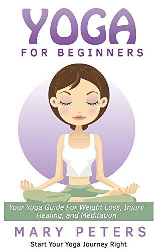 Yoga: Yoga For Beginners: Your Yoga Guide For Weight Loss, Yoga Injury Healing, and Yoga Meditation. (Yoga benefits, Yoga tips, Meditation & ...