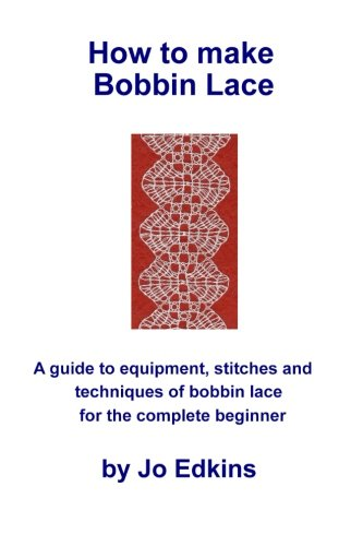 How to make Bobbin Lace: A guide to the equipment, stitches and techniques of bobbin lace for the complete beginner by CreateSpace Independent Publishing Platform