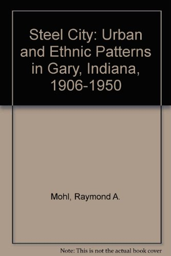 Steel City: Urban and Ethnic Patterns in Gary, Indiana, 1906-1950