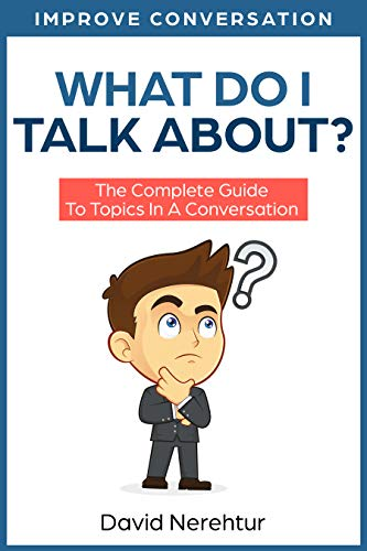 What Do I Talk About? The Complete Guide To Topics In A Conversation (Improve Conversation) Kindle Edition