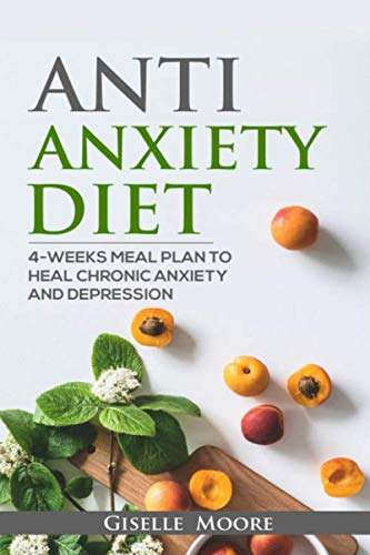 Anti-Anxiety Diet: 4-Weeks Meal Plan To Heal Chronic Anxiety And Depression