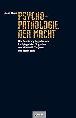 Psychopathologie der Macht: Die Zerstörung Jugoslawiens im Spiegel der Biografien von Milosevic, Tudjman und Izetbegovic
