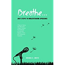 Breathe... Just Steps to Breathtaking Speeches: 7 Steps to Putting Your Best Voice Forward: Discover the Techniques of Voice-Over Speakers, Actors, and Professional Presenters