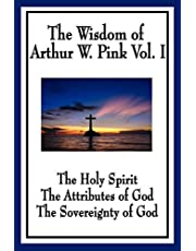 The Wisdom of Arthur W. Pink Vol I: The Holy Spirit, The Attributes of God, The Sovereignty of God: 1