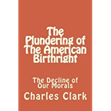 The Plundering of The American Birthright: The Decline of Our Morals: Volume 1 by Mr. Charles N. Clark (2012-05-19)