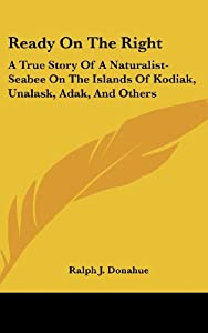 Ready on the Right: A True Story of a Naturalist-Seabee on the Islands of Kodiak, Unalask, Adak, and Others from Kessinger Publishing, LLC