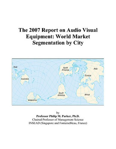 The 2007 Report on Audio Visual Equipment: World Market Segmentation by City by ICON Group International, Inc