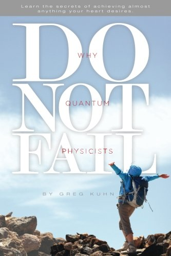 Why Quantum Physicists Do Not Fail: Learn the Secrets of Achieving Almost Anything Your Heart Desires