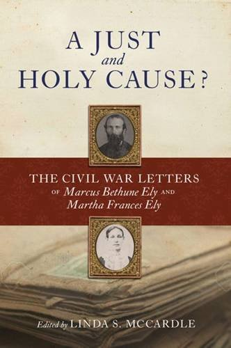A Just and Holy Cause?: The Civil War Letters of Marcus Bethune Ely and Martha Frances Ely