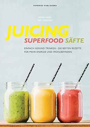JUICING   SUPERFOOD SÄFTE  Einfach Gesund Trinken   Die Besten Smoothie Rezepte Für Mehr Energie Und Wohlbefinden  PAPERISH Kochbücher