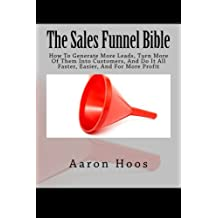 The Sales Funnel Bible: How To Generate More Leads, Turn More Of Them Into Customers, And Do It All Faster, Easier, And For More Profit
