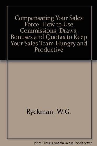 Compensating Your Sales Force: How to Use Commissions, Draws, Bonuses and Quotas to Keep Your Sales Team Hungry and Prod