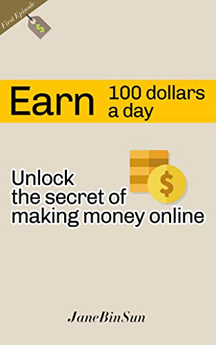 Earn 100 dollars a day, unlock the secret of making money online : (First episode) (English Edition)