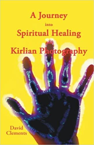 A Journey Into Spiritual Healing And Kirlian Photography David Clements 9781452511597 Amazon Books