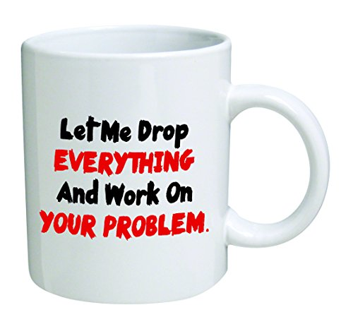 Let me drop everything and start working on your problem - 11 OZ Coffee Mug