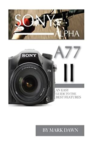 sony alpha a77 ii an easy guide to the best features mark dawn rh amazon com Sony A7 A7r Sample Images sony alpha 77 user manual