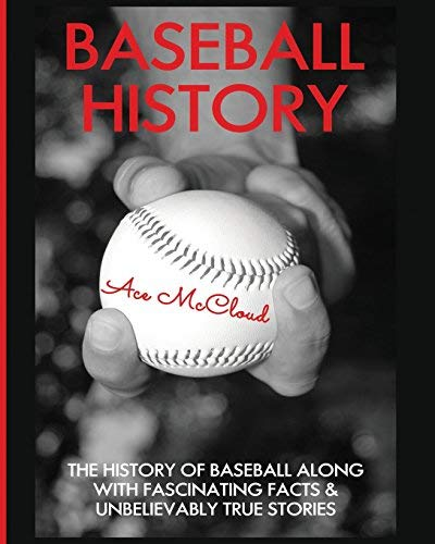 Baseball History: The History of Baseball Along With Fascinating Facts & Unbelievably True Stories (The Best of Baseball History Stories Games Biographies & Autobiographies Book 1) por Ace McCloud