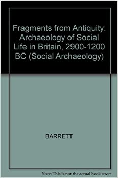 Fragments from Antiquity: Archaeology of Social Life in Britain, 2900-1200 BC (Social Archaeology)