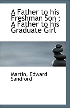 A Father to his Freshman Son : A Father to his Graduate Girl
