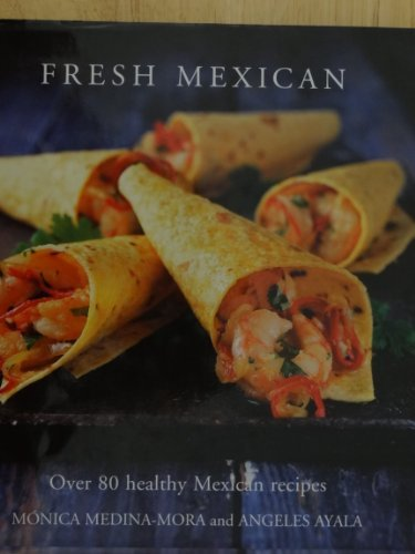 Fresh Mexican Over 80 Healthy Mexican Recipes by Monica Medina-Mora and Angeles Ayala (2008-08-02)