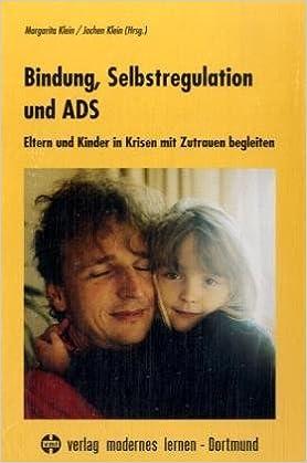 Bindung, Selbstregulation und ADS. Eltern und Kinder in Krisen mit Zutrauen begleiten.