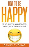 Happy: How to Be Happy: 10 Delightful Ways to Feel Happy, Healthy and Alive (How - Happy - Happier - Happiness - Life - Guide - Book)