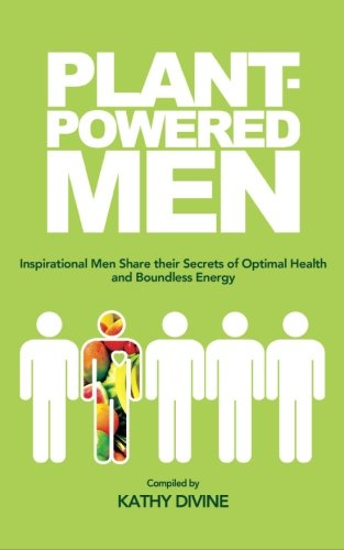 Plant-powered Men: Inspirational Men Share their Secrets of Optimal Health and Boundless Energy PDF