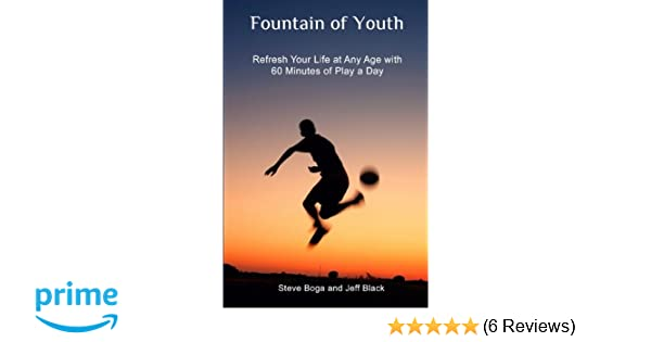Fountain of Youth: Refresh Your Life at Any Age with 60 Minutes of Play a Day: Steve Boga, Jeff Black: 9781450529655: Amazon.com: Books