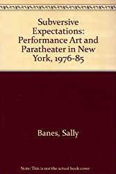 Subversive Expectations: Performance Art and Paratheater in New York, 1976-1985: Performance Art and Paratheater in New York, 1976-85