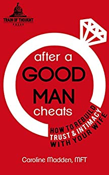 After a Good Man Cheats: How to Rebuild Trust & Intimacy With Your Wife: Intimacy After Infidelity by [Madden PhD, Caroline]