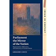 Parliament the Mirror of the Nation: Representation, Deliberation, and Democracy in Victorian Britain (Ideas in Context Book 119)