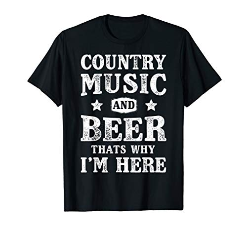 Country Music and Beer That's Why I'm Here T shirt Funny Tee (Best Female Country Singers Of The 90s)