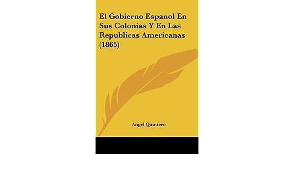 El Gobierno Espanol En Sus Colonias y En Las Republicas Americanas 1865: Amazon.es: Angel Quintero: Libros