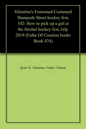 Valentina's Festooned Costumed Stampede Street hockey fest, 102: How to pick up a girl at the Strettet hockey fest, July 2019 (Fathe Of Creation books Book 474) por Father Valentine, Ryan St. Valentine,Ryan Pattison