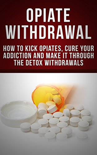 opiate-withdrawal-how-to-kick-opiates-cure-your-addiction-and-make-it-through-the-detox-withdrawals-