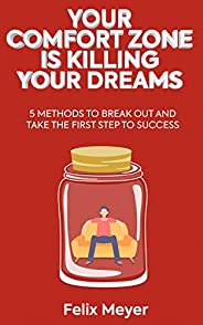 Your Comfort Zone Is KILLING Your Dreams: 5 Methods To Break Out And Take The First Step To Success (English E