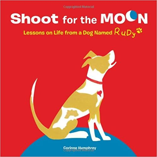 Lessons on Life from a Dog Named Rudy Shoot for the Moon!
