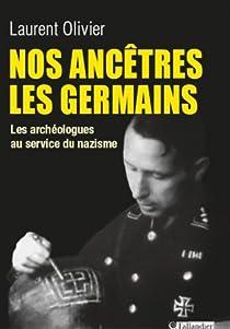 Nos ancêtres les Germains: Les archéologues au service du nazisme par Olivier
