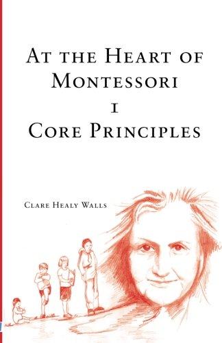 At the Heart of Montessori I - Core Principles (Volume 1)