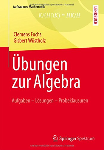 Übungen zur Algebra: Aufgaben - Lösungen - Probeklausuren (Aufbaukurs Mathematik)