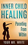 Inner Child Healing – Parenting From Within (Find your True Self, Reclaiming & Healing, Reparenting Yourself, Emotional Intelligence, Inner child healing, Self Therapy)
