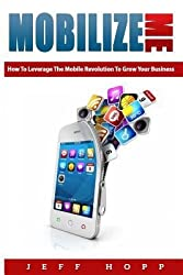 [ Mobilize Me: How to Leverage the Mobile Revolution to Grow Your Your Business BY Hopp, Jeff ( Author ) ] { Paperback } 2013