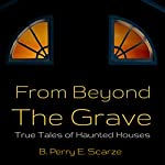 From Beyond the Grave: True Tales of Haunted Houses, Ghosts, Hauntings and the Supernatural | B. Perry E. Scarze