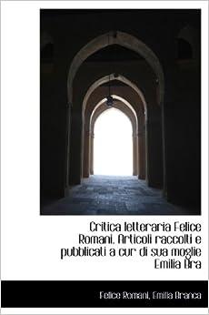Book Critica letteraria Felice Romani. Articoli raccolti e pubblicati a cur di sua moglie Emilia Bra