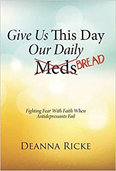 Give Us This Day Our Daily Meds (Bread): Fighting Fear with Faith When Antidepressants Fail