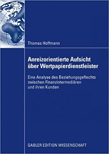 Anreizorientierte Aufsicht Über Wertpapierdienstleister: Eine Analyse des Beziehungsgeflechts zwischen Finanzintermediären und ihren Kunden (German Edition)