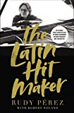 The Latin Hit Maker: My Journey from Cuban Refugee to World-Renowned Record Producer and Songwriter