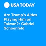 Are Trump's Aides Playing Him on Taiwan? — Gabriel Schoenfeld | Gabriel Schoenfeld