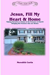 Jesus, Fill My Heart & Home: Making Ourselves at Home in the Presence of God and Bringing His Presence into Our Homes (Ladies Bible Study) (Volume 3)